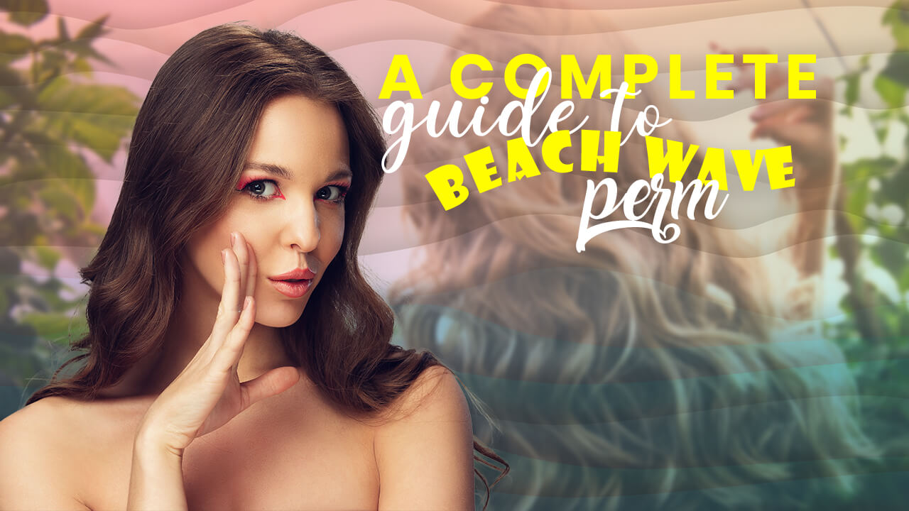 A Complete Guide to Beach Wave Perm