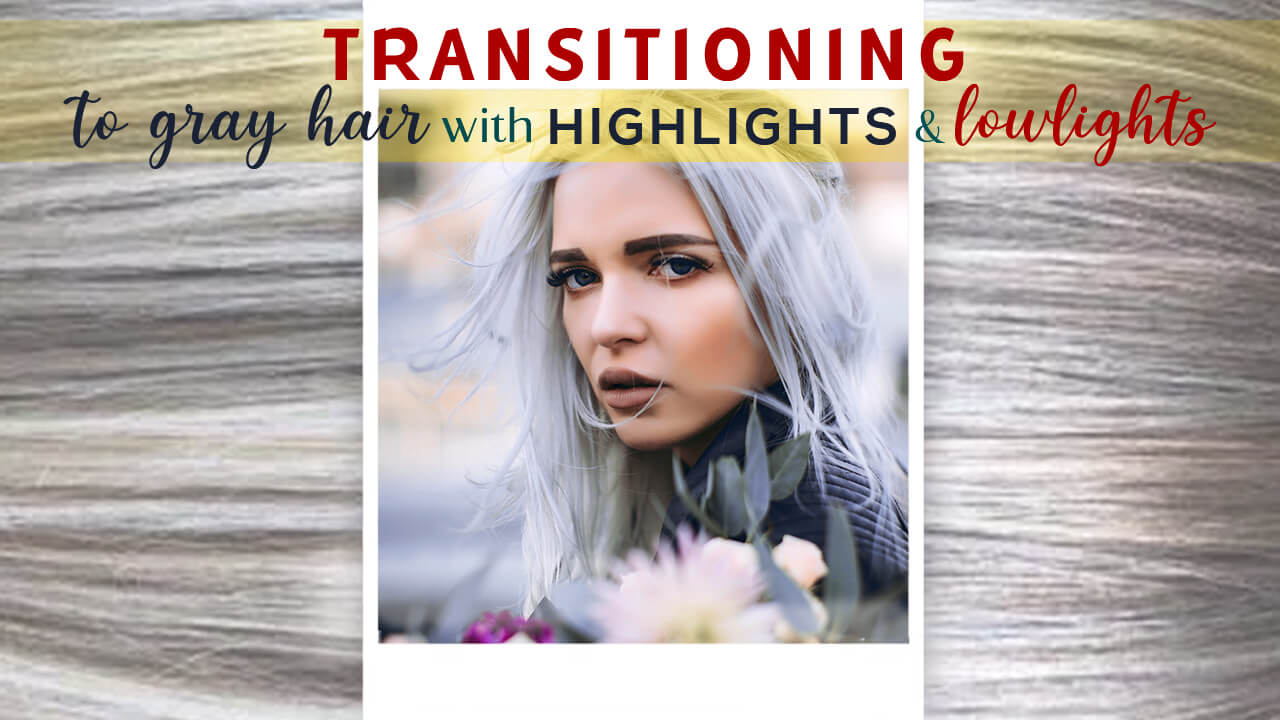 Transitioning to Gray Hair with Highlights and Lowlights |