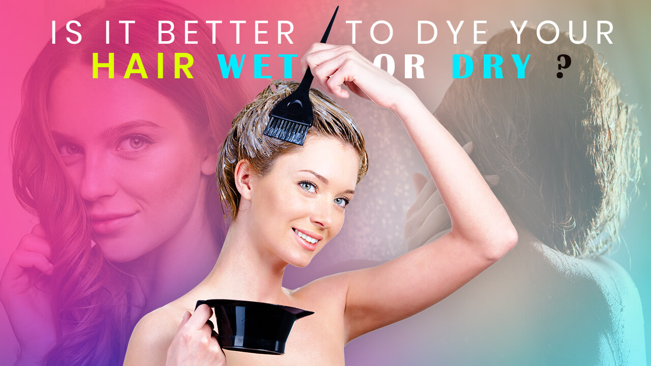 Is it better to dye your hair wet or dry