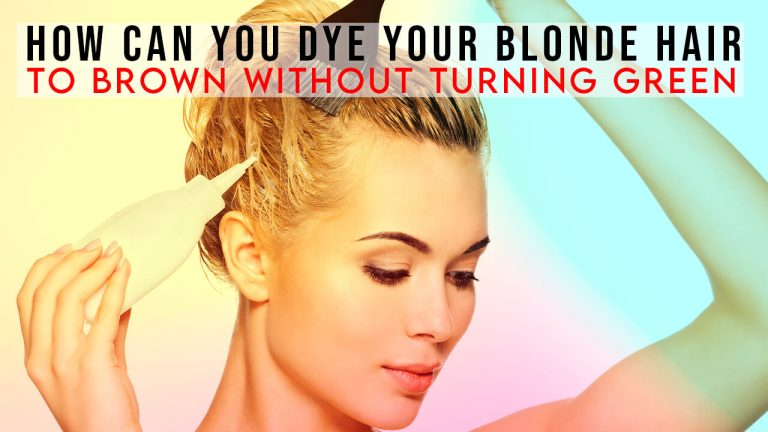 How Can You Dye Your Blonde Hair to Brown without Turning Green?