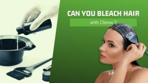 How to Bleach Hair with Clorox