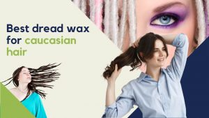 best dread wax for caucasian hair