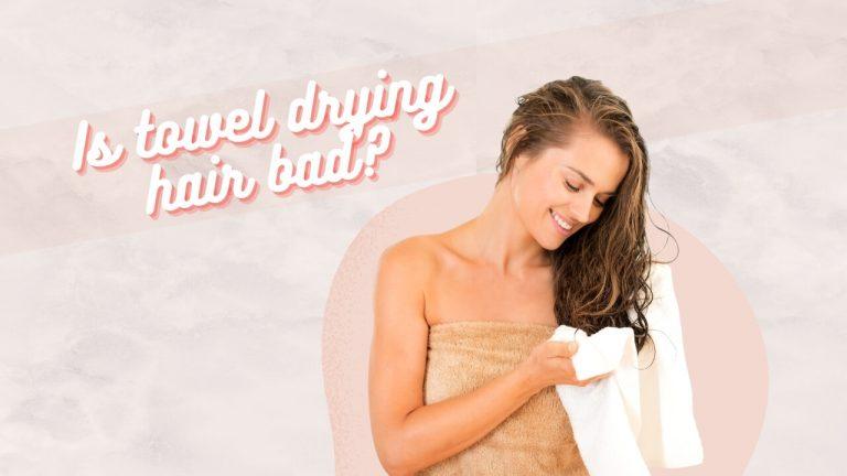 Towel Dried Hair | Is Towel Drying Hair Bad? How to Towel Dry Hair Correctly?