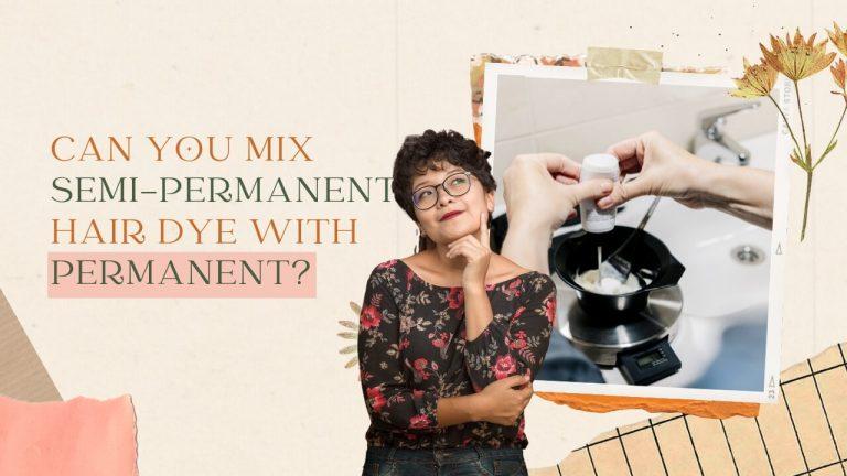Can You Mix Semi Permanent Hair Dye with Permanent Hair Dye?