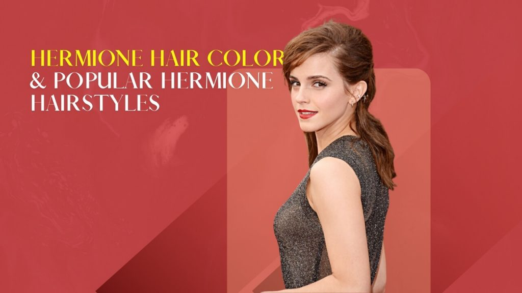 Hermione Hair Color & Popular Hermione Hairstyles